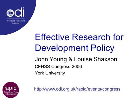 Effective Research for Development Policy John Young & Louise Shaxson CFHSS Congress 2006 York University