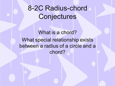 8-2C Radius-chord Conjectures What is a chord? What special relationship exists between a radius of a circle and a chord?