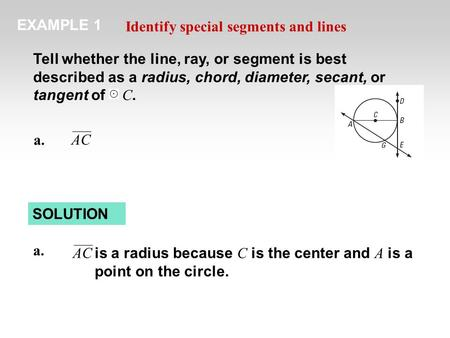 EXAMPLE 1 Identify special segments and lines Tell whether the line, ray, or segment is best described as a radius, chord, diameter, secant, or tangent.