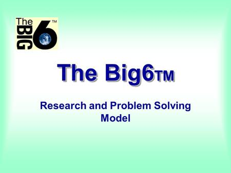 The Big6 TM Research and Problem Solving Model What is the Big6? Mike Eisenberg and Bob Berkowitz Most widely-known and widely-used approach to teaching.