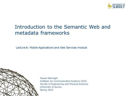 1 Introduction to the Semantic Web and metadata frameworks Payam Barnaghi Institute for Communication Systems (ICS) Faculty of Engineering and Physical.