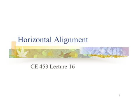 1 Horizontal Alignment CE 453 Lecture 16. 2 Objectives 1. Identify curve types and curve components See:  x/ch05.htm.