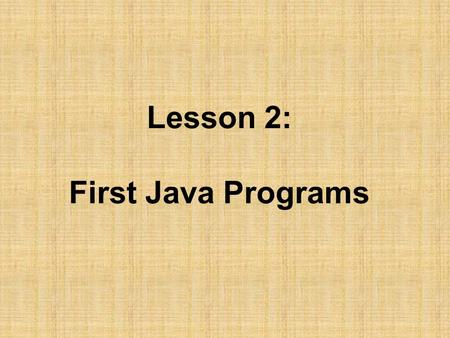 Lesson 2: First Java Programs. Objectives: –Discuss why Java is an important programming language. –Explain the Java virtual machine and byte code. –Choose.