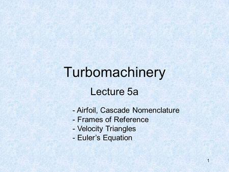 1 Turbomachinery Lecture 5a - Airfoil, Cascade Nomenclature - Frames of Reference - Velocity Triangles - Euler's Equation.
