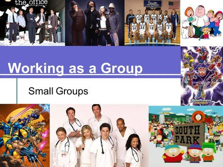 Working as a Group Small Groups. Small Group = 3 to 9 people. To what groups do you belong? Think of two groups (outside of your family). Sports Teams.