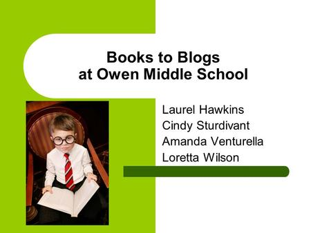 Books to Blogs at Owen Middle School Laurel Hawkins Cindy Sturdivant Amanda Venturella Loretta Wilson.