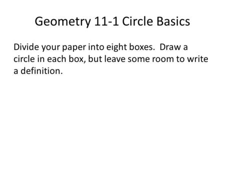 Geometry 11-1 Circle Basics Divide your paper into eight boxes. Draw a circle in each box, but leave some room to write a definition.