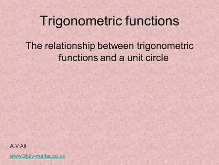 Trigonometric functions The relationship between trigonometric functions and a unit circle A.V.Ali www.2july-maths.co.uk.