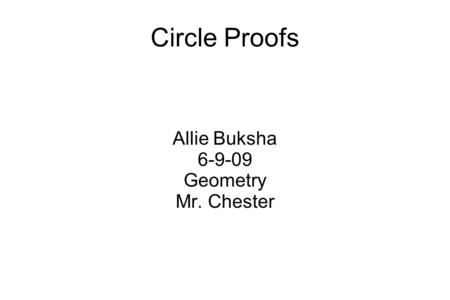 Circle Proofs Allie Buksha 6-9-09 Geometry Mr. Chester.