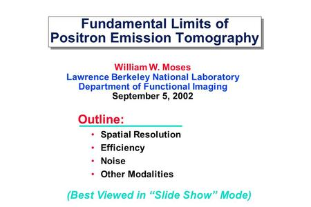 Fundamental Limits of Positron Emission Tomography William W. Moses Lawrence Berkeley National Laboratory Department of Functional Imaging September 5,