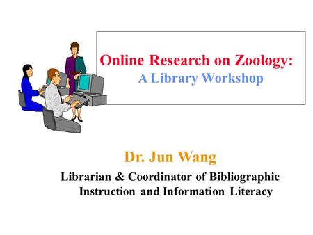 Online Research on Zoology: A Library Workshop Dr. Jun Wang Librarian & Coordinator of Bibliographic Instruction and Information Literacy.
