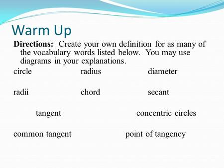 Warm Up Directions: Create your own definition for as many of the vocabulary words listed below. You may use diagrams in your explanations. circle radiusdiameter.