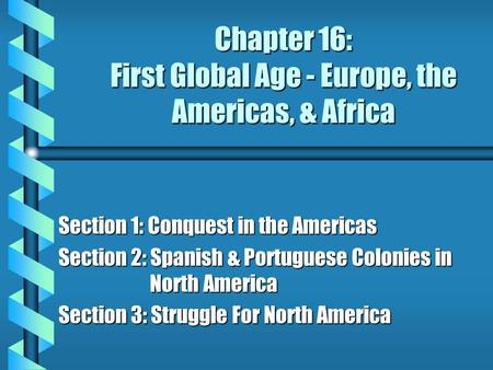 Chapter 16: First Global Age - Europe, the Americas, & Africa Section 1: Conquest in the Americas Section 2: Spanish & Portuguese Colonies in North America.