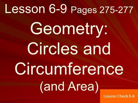 Lesson 6-9 Pages 275-277 Geometry: Circles and Circumference (and Area) Lesson Check 6-8.
