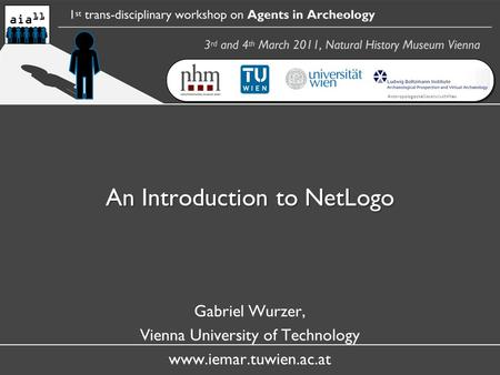 An Introduction to NetLogo Gabriel Wurzer, Vienna University of Technology www.iemar.tuwien.ac.at AnthropologischeGesellschaftWien.