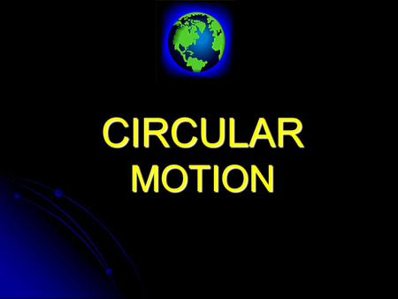 CIRCULAR MOTION REMEMBER : The curved path of a projectile was due to a force (gravity) acting on a body in a direction NOT parallel to its line of motion.