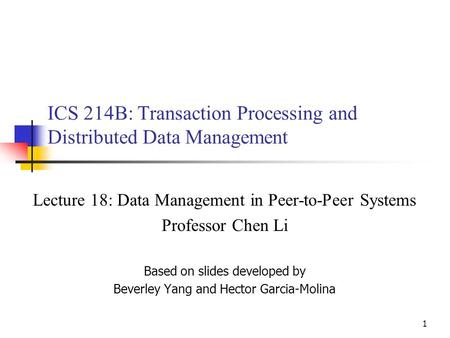 1 ICS 214B: Transaction Processing and Distributed Data Management Lecture 18: Data Management in Peer-to-Peer Systems Professor Chen Li Based on slides.