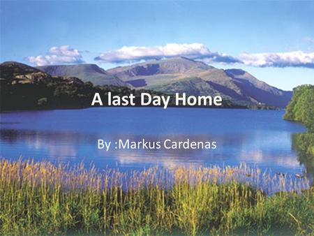 A last Day Home By :Markus Cardenas. The trees bristle thru the air. water flows in a graceful current of peace. Even the air is as gentle as a feather.