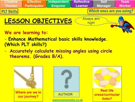 We are learning to: - Enhance Mathematical basic skills knowledge. (Which PLT skills?) -Accurately calculate missing angles using circle theorems. (Grades.