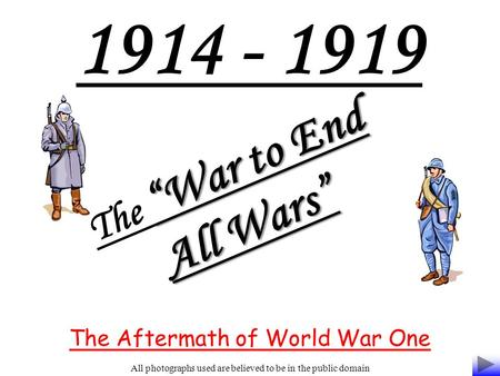 "1914 - 1919 ""War to End All Wars"" The ""War to End All Wars"" The Aftermath of World War One All photographs used are believed to be in the public domain."