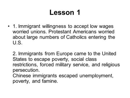 Lesson 1 1. Immigrant willingness to accept low wages worried unions. Protestant Americans worried about large numbers of Catholics entering the U.S. 2.