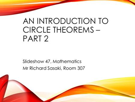 AN INTRODUCTION TO CIRCLE THEOREMS – PART 2 Slideshow 47, Mathematics Mr Richard Sasaki, Room 307.