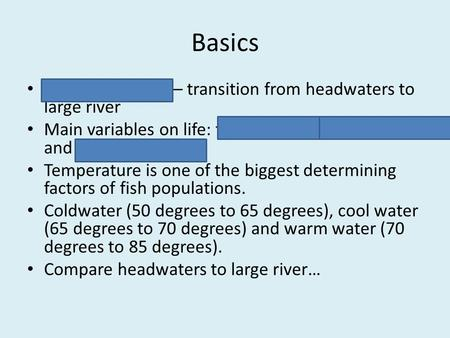 Basics River continuum – transition from headwaters to large river Main variables on life: temperature, bottom type and water chemistry Temperature is.