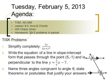 Tuesday, February 5, 2013 Agenda: TISK, NO MM Lesson 9-3: Arcs & Chords HW Check (time) Homework: §9-3 problems in packet 12 34 56 7 8.