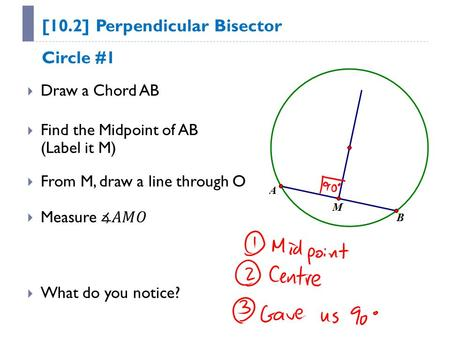 [10.2] Perpendicular Bisector  Draw a Chord AB  Find the Midpoint of AB (Label it M)  From M, draw a line through O  What do you notice? Circle #1.