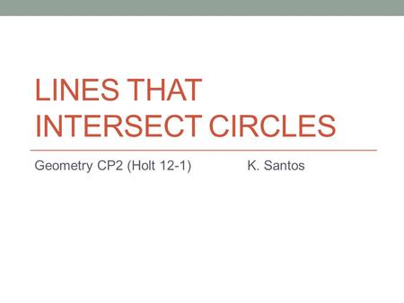 LINES THAT INTERSECT CIRCLES Geometry CP2 (Holt 12-1) K. Santos.