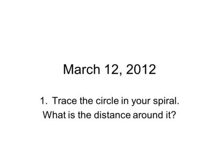 March 12, 2012 1.Trace the circle in your spiral. What is the distance around it?