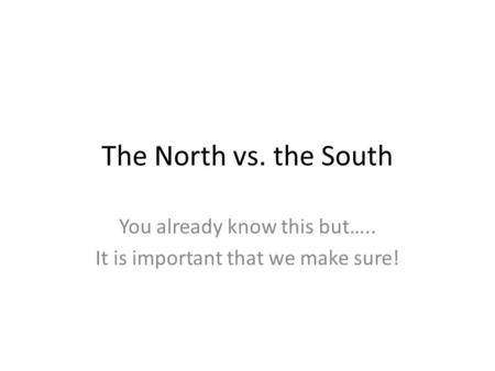 The North vs. the South You already know this but….. It is important that we make sure!