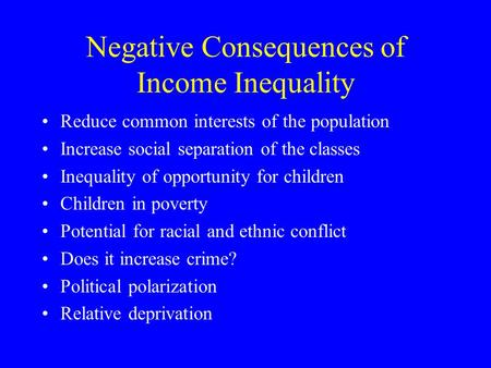 Negative Consequences of Income Inequality Reduce common interests of the population Increase social separation of the classes Inequality of opportunity.