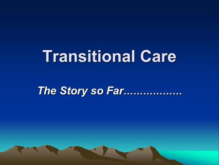 Transitional Care The Story so Far ………………. Transitional Care In the beginning….there were DATS.. Responsible for local arrangements in the community……