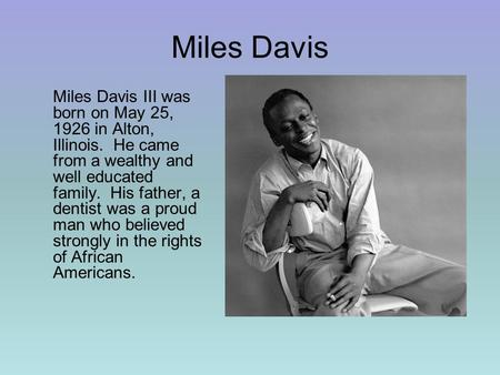 Miles Davis Miles Davis III was born on May 25, 1926 in Alton, Illinois. He came from a wealthy and well educated family. His father, a dentist was a proud.