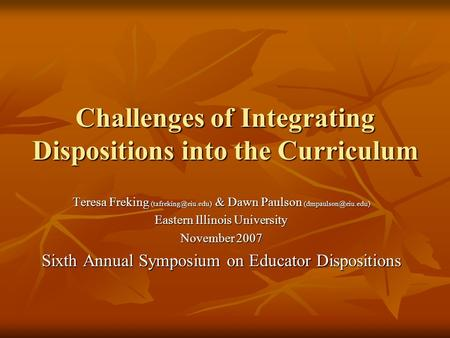 Challenges of Integrating Dispositions into the Curriculum Teresa Freking & Dawn Paulson Eastern Illinois University.