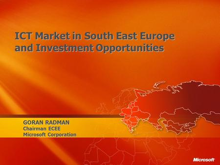 GORAN RADMAN Chairman ECEE Microsoft Corporation ICT Market in South East Europe and Investment Opportunities.