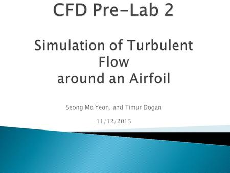 CFD Pre-Lab 2 Simulation of Turbulent Flow around an Airfoil Seong Mo Yeon, and Timur Dogan 11/12/2013.