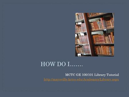 HOW DO I……. MCTC GE 100/101 Library Tutorial
