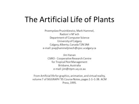 The Artificial Life of Plants Przemyslaw Prusinkiewicz, Mark Hammel, Radom´ır Mˇech Department of Computer Science University of Calgary Calgary, Alberta,