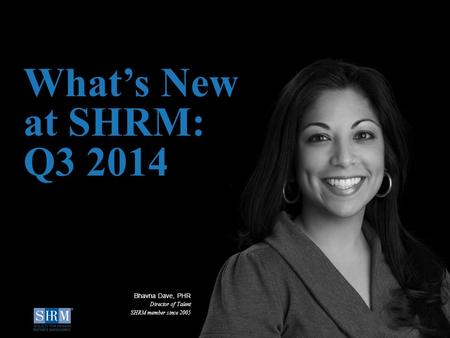 ©SHRM 2014 1 What's New at SHRM: Q3 2014 Bhavna Dave, PHR Director of Talent SHRM member since 2005.