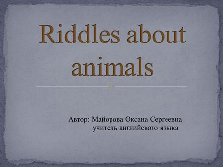 Riddles about animals Автор: Майорова Оксана Сергеевна