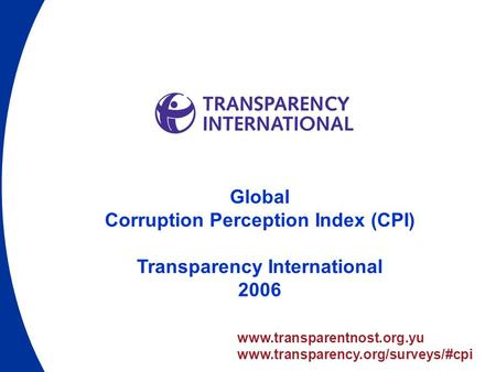 Www.transparentnost.org.yu www.transparency.org/surveys/#cpi Global Corruption Perception Index (CPI) Transparency International 2006.