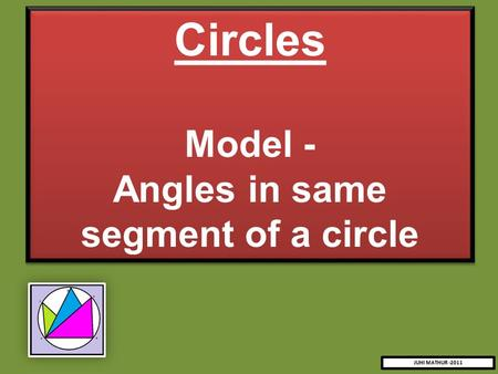 Circles Model - Angles in same segment of a circle Circles Model - Angles in same segment of a circle JUHI MATHUR -2011.