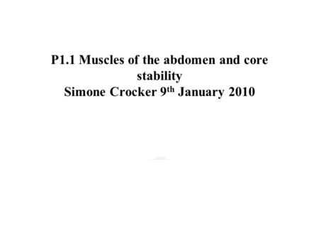 P1.1 Muscles of the abdomen and core stability Simone Crocker 9 th January 2010.