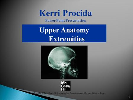 1 Kerri Procida Power Point Presentation Upper Anatomy Extremities Copyright © The McGraw-Hill Companies, Inc. Permission required for reproduction or.