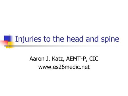 Injuries to the head and spine Aaron J. Katz, AEMT-P, CIC www.es26medic.net.