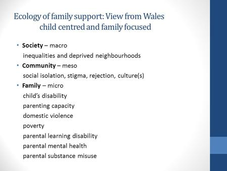 Ecology of family support: View from Wales child centred and family focused Society – macro inequalities and deprived neighbourhoods Community – meso social.