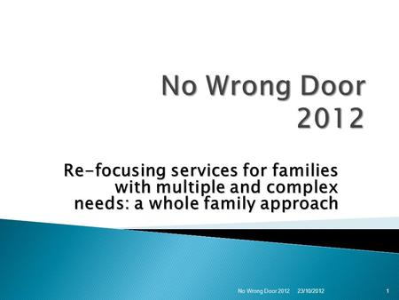 Re-focusing services for families with multiple and complex needs: a whole family approach 123/10/2012 No Wrong Door 2012.