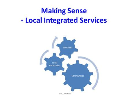 Making Sense - Local Integrated Services UNCLASSIFIED.
